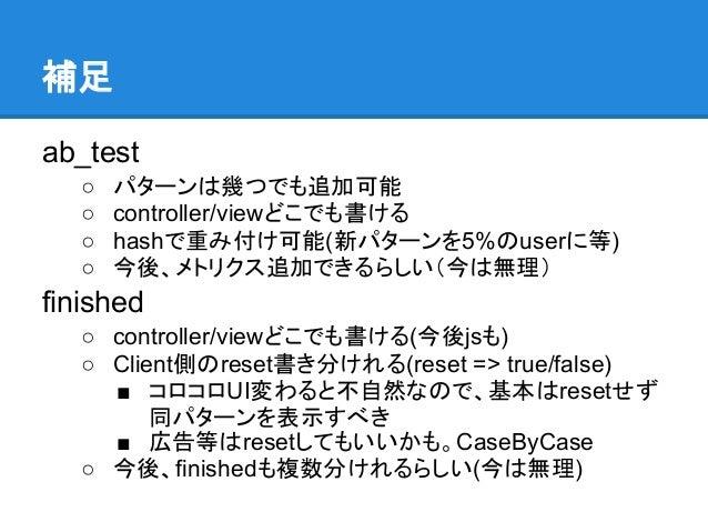 補足ab_test   ○   パターンは幾つでも追加可能   ○   controller/viewどこでも書ける   ○   hashで重み付け可能(新パターンを5%のuserに等)   ○   今後、メトリクス追加できるらしい(今は無理)...