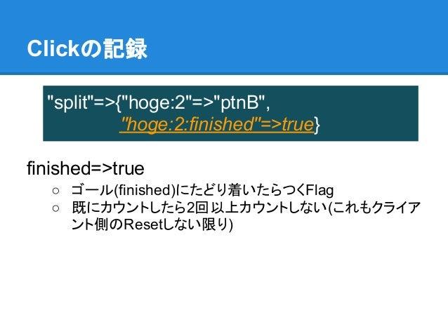 "Clickの記録  ""split""=>{""hoge:2""=>""ptnB"",            ""hoge:2:finished""=>true}finished=>true  ○ ゴール(finished)にたどり着いたらつくFlag  ○ ..."
