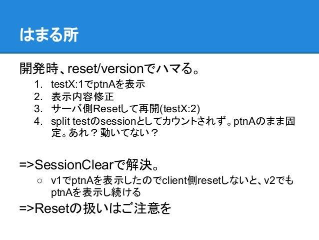 はまる所開発時、reset/versionでハマる。 1.   testX:1でptnAを表示 2.   表示内容修正 3.   サーバ側Resetして再開(testX:2) 4.   split testのsessionとしてカウントされず。...