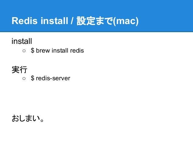 Redis install / 設定まで(mac)install   ○ $ brew install redis実行   ○ $ redis-serverおしまい。