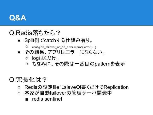 Q&AQ:Redis落ちたら? ● Split側でcatchする仕組み有り。   ○ config.db_failover_on_db_error = proc{|error| ... } ● その結果、アプリはエラーにならない。   ○ lo...