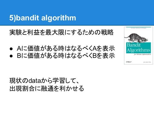 5)bandit algorithm実験と利益を最大限にするための戦略● Aに価値がある時はなるべくAを表示● Bに価値がある時はなるべくBを表示現状のdataから学習して、出現割合に融通を利かせる