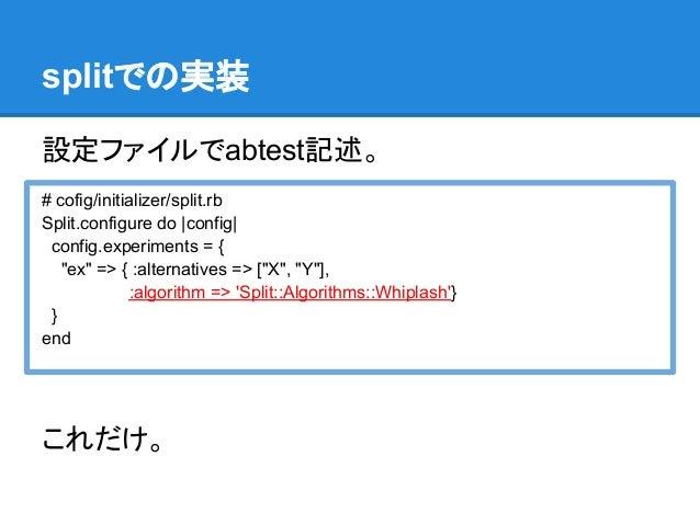 "splitでの実装設定ファイルでabtest記述。# cofig/initializer/split.rbSplit.configure do |config| config.experiments = {   ""ex"" => { :alter..."