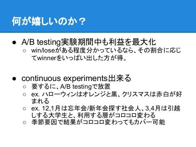 何が嬉しいのか?● A/B testing実験期間中も利益を最大化  ○ win/loseがある程度分かっているなら、その割合に応じ    てwinnerをいっぱい出した方が得。● continuous experiments出来る  ○ 要す...