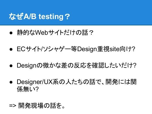 なぜA/B testing?● 静的なWebサイトだけの話?● ECサイト/ソシャゲー等Design重視site向け?● Designの微かな差の反応を確認したいだけ?● Designer/UX系の人たちの話で、開発には関  係無い?=> 開発...