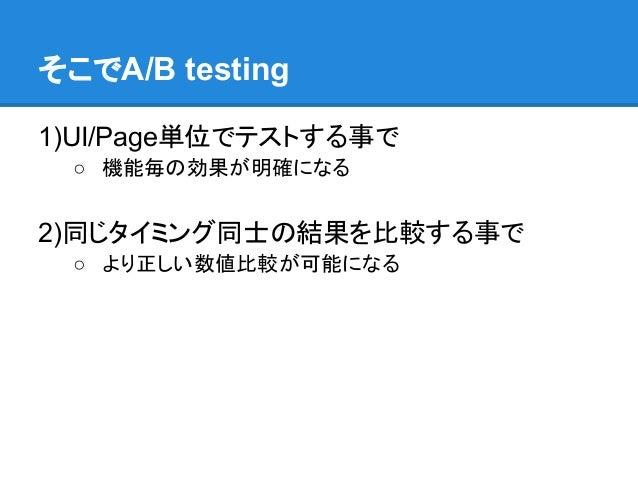 そこでA/B testing1)UI/Page単位でテストする事で ○ 機能毎の効果が明確になる2)同じタイミング同士の結果を比較する事で ○ より正しい数値比較が可能になる