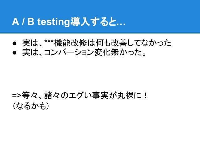 A / B testing導入すると…● 実は、***機能改修は何も改善してなかった● 実は、コンバーション変化無かった。=>等々、諸々のエグい事実が丸裸に!(なるかも)