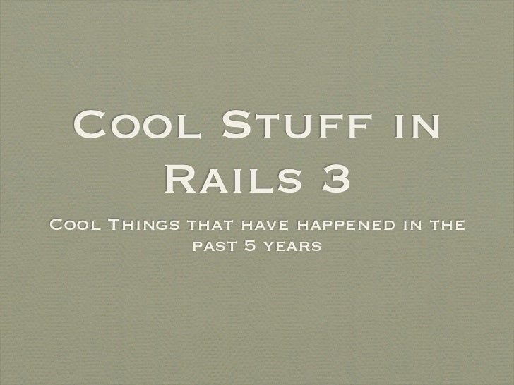 Cool Stuff in     Rails 3Cool Things that have happened in the            past 5 years