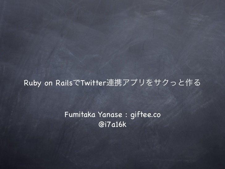 Ruby on RailsでTwitter連携アプリをサクっと作る       Fumitaka Yanase : giftee.co                @i7a16k