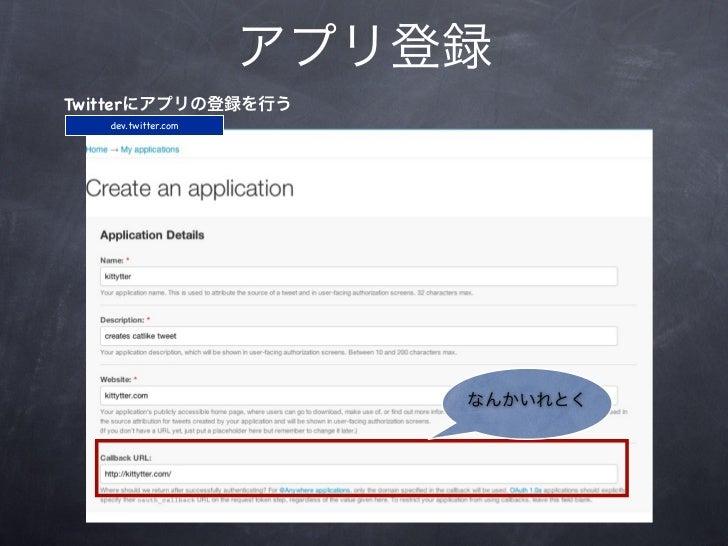 アプリ登録Twitterにアプリの登録を行う   dev.twitter.com                         なんかいれとく