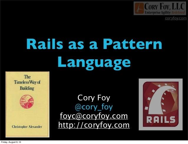 coryfoy.com Rails as a Pattern Language Cory Foy @cory_foy foyc@coryfoy.com http://coryfoy.com Friday, August 9, 13
