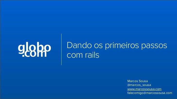 globo .com        Dando os primeiros passos        com rails                       Marcos Sousa                       @mar...