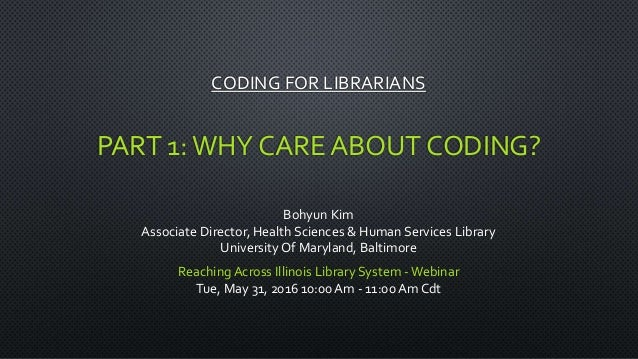 CODING FOR LIBRARIANS PART 1:WHY CARE ABOUT CODING? Bohyun Kim Associate Director, Health Sciences & Human Services Librar...