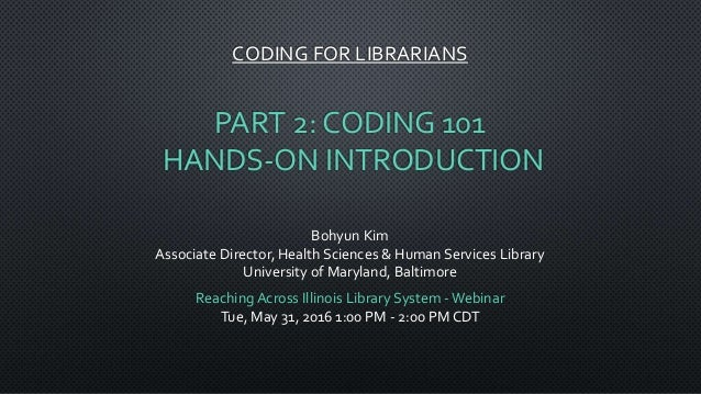 CODING FOR LIBRARIANS PART 2: CODING 101 HANDS-ON INTRODUCTION Bohyun Kim Associate Director, Health Sciences & Human Serv...
