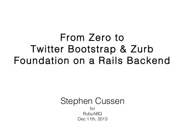 From Zero to Twitter Bootstrap & Zurb Foundation on a Rails Backend  Stephen Cussen for RubyABQ Dec 11th, 2013