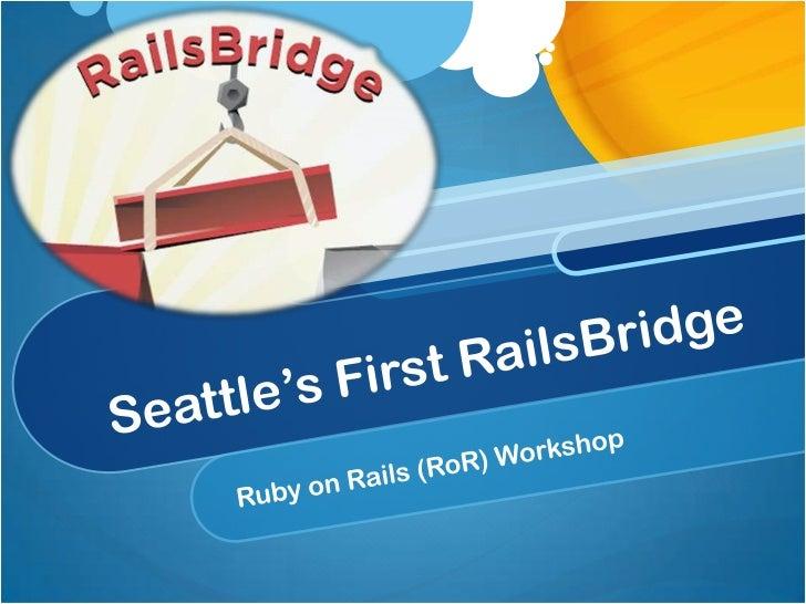 Seattle's First RailsBridge<br />Ruby on Rails (RoR) Workshop<br />