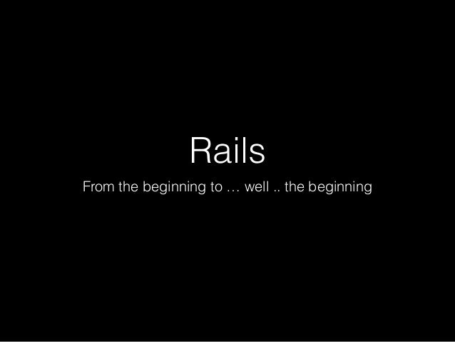Rails From the beginning to … well .. the beginning