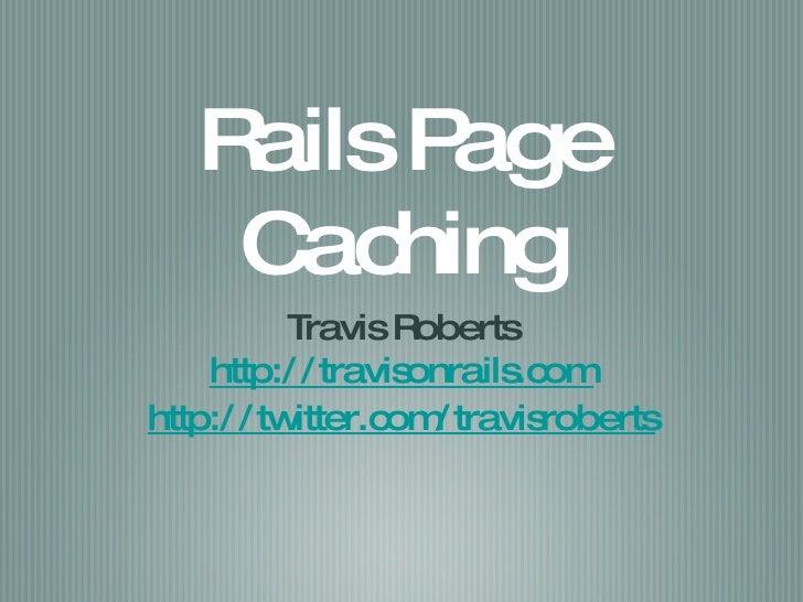 Rails Page Caching <ul><li>Travis Roberts </li></ul><ul><li>http://travisonrails.com </li></ul><ul><li>http://twitter.com/...
