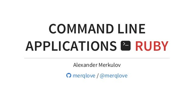 COMMAND	LINE APPLICATIONS	 	RUBY Alexander	Merkulov 	/	  	merqlove @merqlove