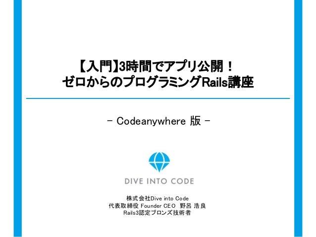 株式会社Dive into Code 代表取締役 Founder CEO 野呂 浩良 Rails3認定ブロンズ技術者 【入門】3時間でアプリ公開! ゼロからのプログラミングRails講座 - Codeanywhere 版 -