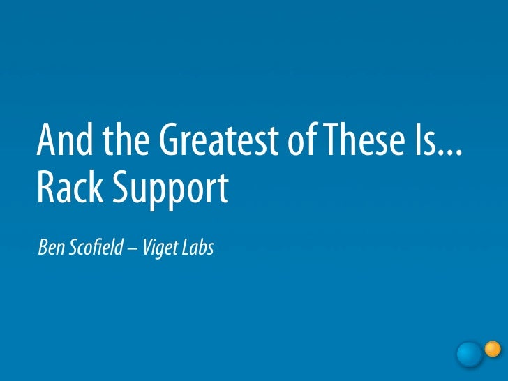 And the Greatest of These Is... Rack Support Ben Sco eld – Viget Labs