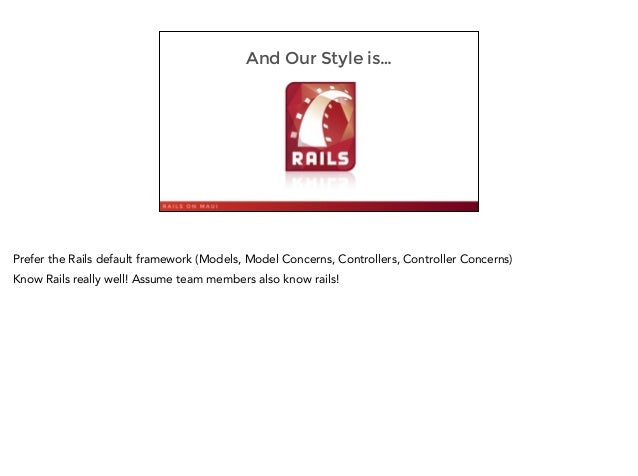 And Our Style is… 10 Prefer the Rails default framework (Models, Model Concerns, Controllers, Controller Concerns) Know Ra...