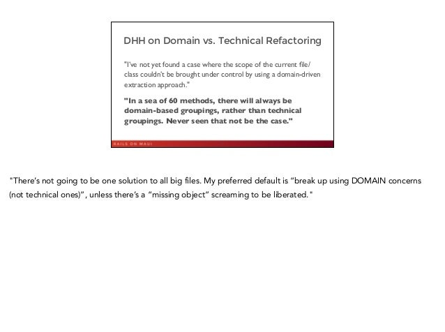 """DHH on Domain vs. Technical Refactoring """"I've not yet found a case where the scope of the current file/ class couldn't be b..."""