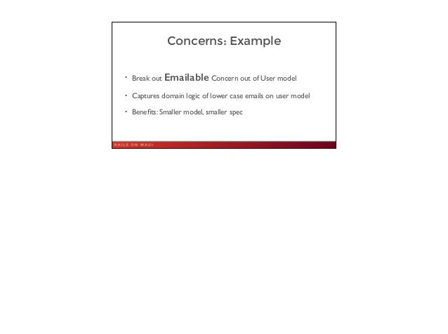 Concerns: Example • Break out Emailable Concern out of User model  • Captures domain logic of lower case emails on user m...