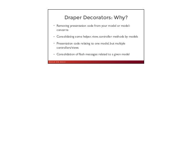 Draper Decorators: Why? • Removing presentation code from your model or model- concerns  • Consolidating some helper, vie...