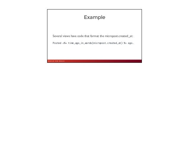 Example Several views have code that format the micropost.created_at:  ! Posted <%= time_ago_in_words(micropost.created_a...