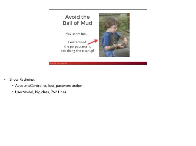 Avoid the Ball of Mud May seem fun…  ! Guaranteed:  the perpetrator is  not doing the cleanup!  4 • Show Redmine, • Ac...