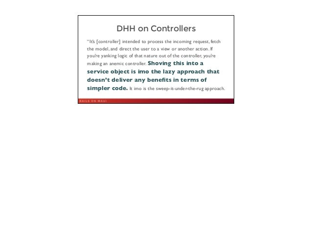 """DHH on Controllers """"It's [controller] intended to process the incoming request, fetch the model, and direct the user to a ..."""