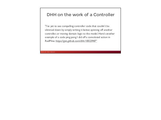 """DHH on the work of a Controller """"I've yet to see compelling controller code that couldn't be slimmed down by simply writin..."""