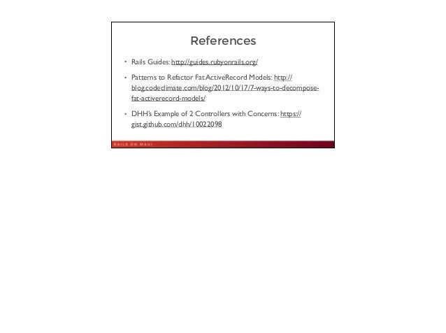 References • Rails Guides: http://guides.rubyonrails.org/  • Patterns to Refactor Fat ActiveRecord Models: http:// blog.c...