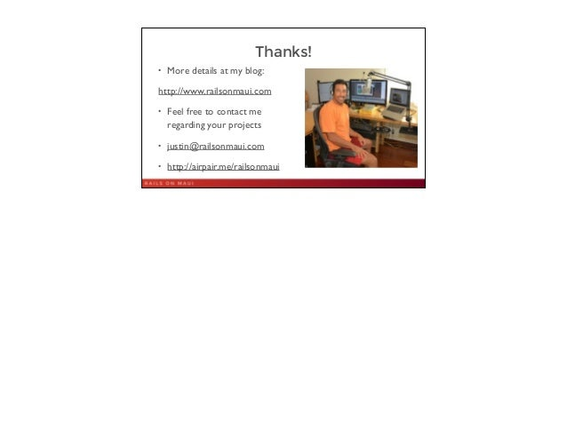 Thanks! • More details at my blog:   http://www.railsonmaui.com  • Feel free to contact me regarding your projects  • j...