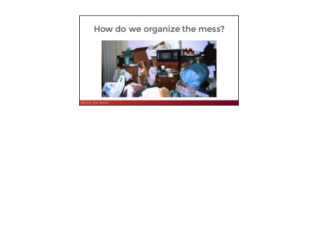 6 How do we organize the mess?