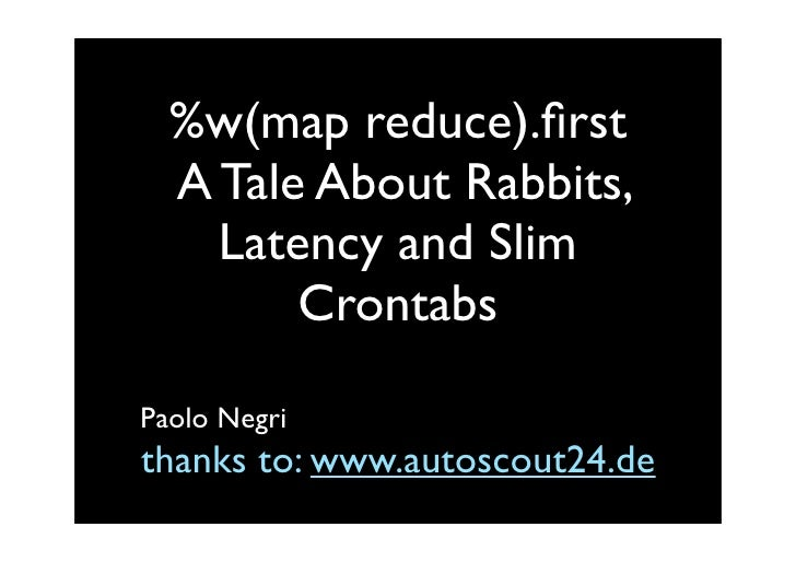 %w(map reduce).first   A Tale About Rabbits,     Latency and Slim         Crontabs  Paolo Negri thanks to: www.autoscout24....