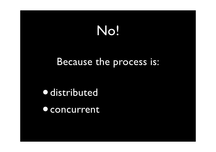 No!     Because the process is:   • distributed • concurrent
