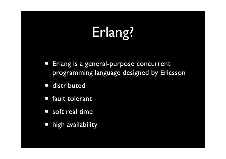 Erlang?  • Erlang is a general-purpose concurrent   programming language designed by Ericsson • distributed • fault tolera...