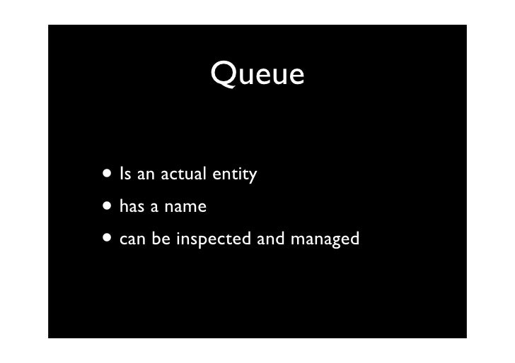 Queue  • Is an actual entity • has a name • can be inspected and managed