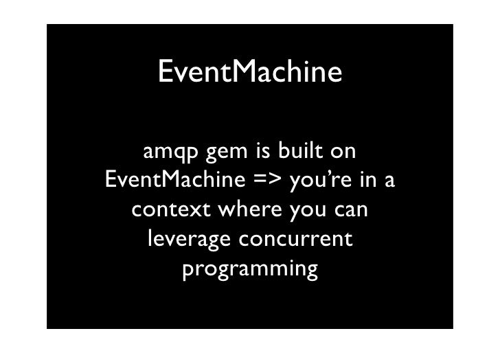 EventMachine     amqp gem is built on EventMachine => you're in a   context where you can     leverage concurrent         ...