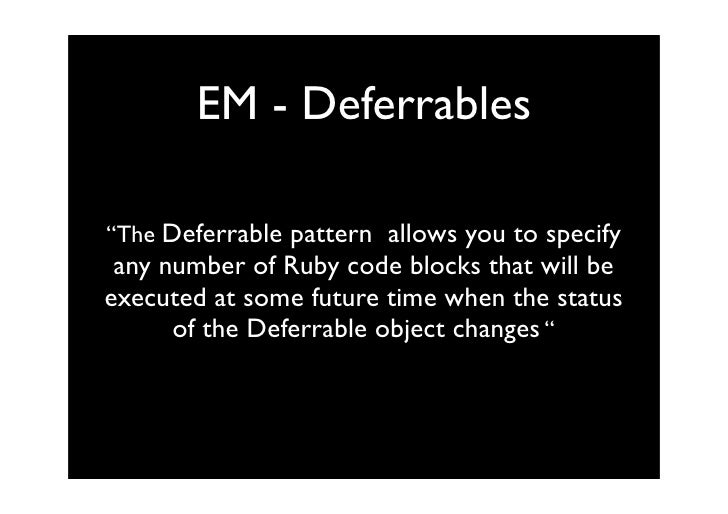 "EM - Deferrables  ""The Deferrable pattern allows you to specify  any number of Ruby code blocks that will be executed at s..."