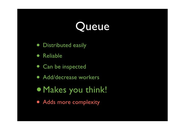 Queue • Distributed easily • Reliable • Can be inspected • Add/decrease workers • Makes you think! • Adds more complexity