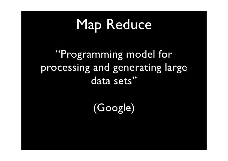 "Map Reduce    ""Programming model for processing and generating large           data sets""             (Google)"