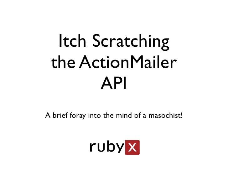 Itch Scratching  the ActionMailer         API A brief foray into the mind of a masochist!