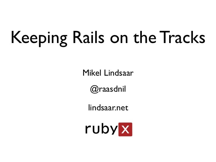 Keeping Rails on the Tracks         Mikel Lindsaar           @raasdnil          lindsaar.net