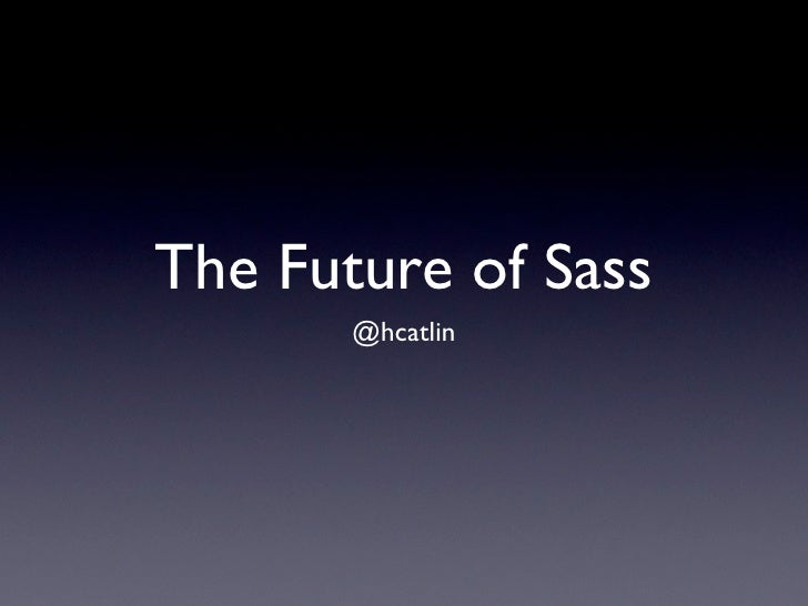 The Future of Sass       @hcatlin