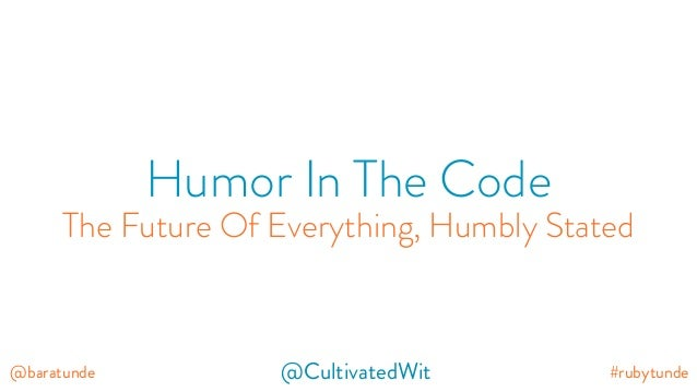 #rubytunde@baratunde @CultivatedWit Humor In The Code The Future Of Everything, Humbly Stated