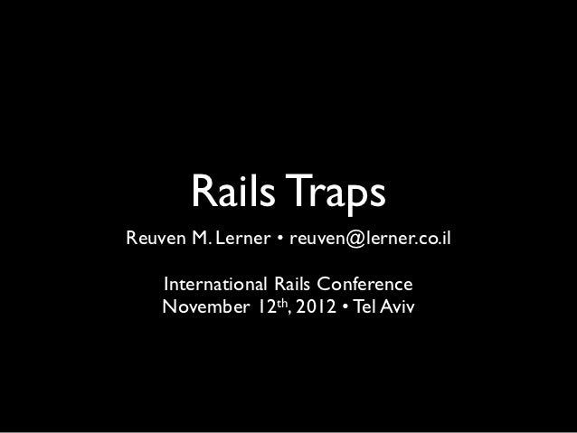 Rails TrapsReuven M. Lerner • reuven@lerner.co.il    International Rails Conference    November 12th, 2012 • Tel Aviv