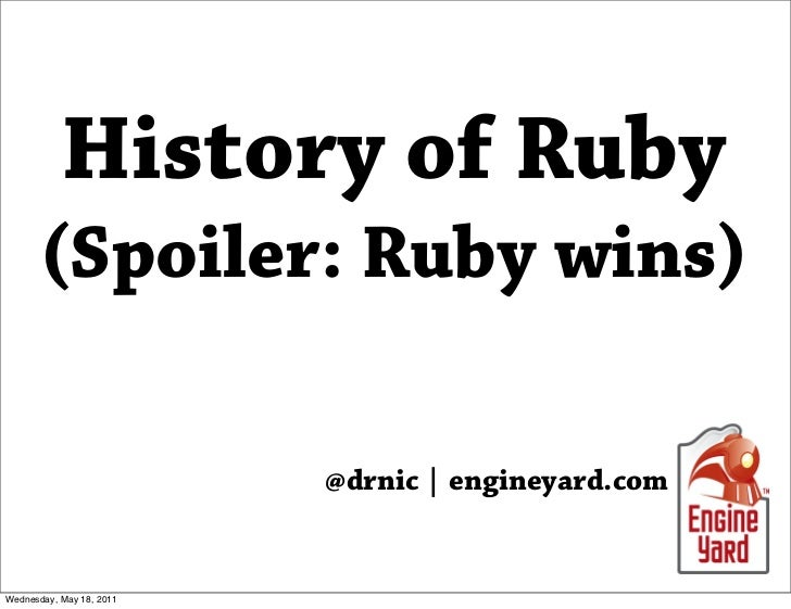 History of Ruby      (Spoiler: Ruby wins)                          @drnic | engineyard.comWednesday, May 18, 2011